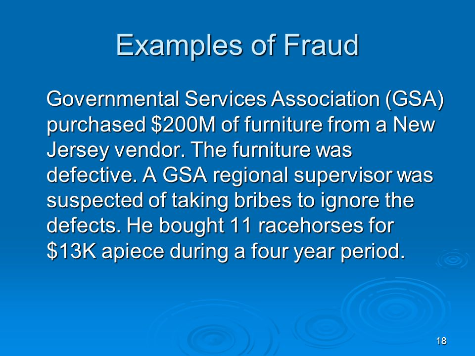 18 Examples of Fraud Governmental Services Association (GSA) purchased $200M of furniture from a New Jersey vendor. The furniture was defective. A GSA