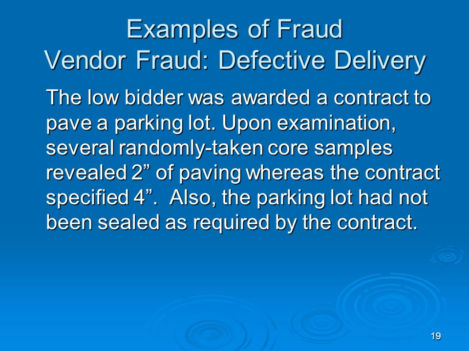 19 Examples of Fraud Vendor Fraud: Defective Delivery The low bidder was awarded a contract to pave a parking lot. Upon examination, several randomly-
