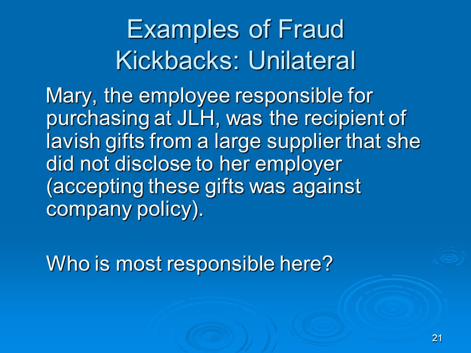 21 Examples of Fraud Kickbacks: Unilateral Mary, the employee responsible for purchasing at JLH, was the recipient of lavish gifts from a large suppli