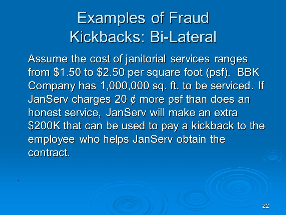 22 Examples of Fraud Kickbacks: Bi-Lateral Assume the cost of janitorial services ranges from $1.50 to $2.50 per square foot (psf). BBK Company has 1,