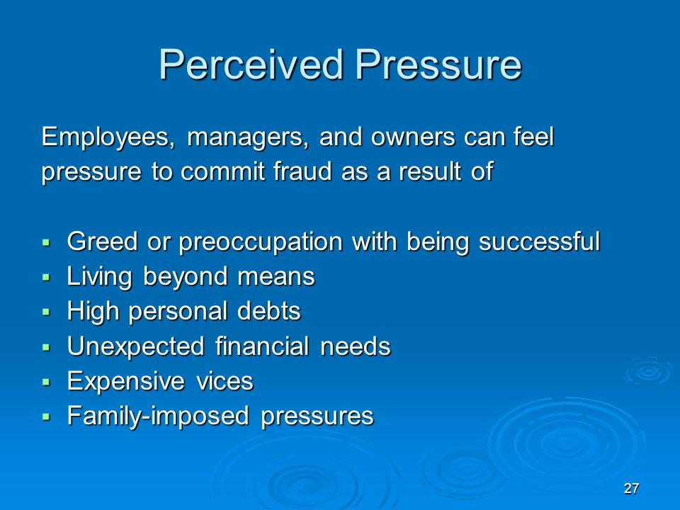 27 Perceived Pressure Employees, managers, and owners can feel pressure to commit fraud as a result of  Greed or preoccupation with being successful  Living beyond means  High personal debts  Unexpected financial needs  Expensive vices  Family-imposed pressures