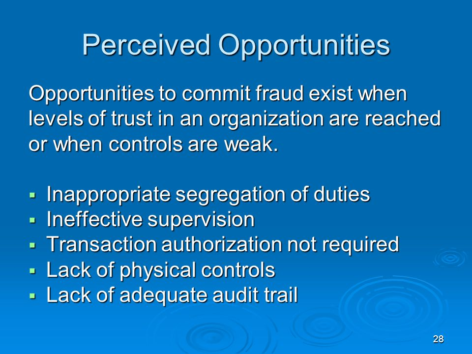 28 Perceived Opportunities Opportunities to commit fraud exist when levels of trust in an organization are reached or when controls are weak.