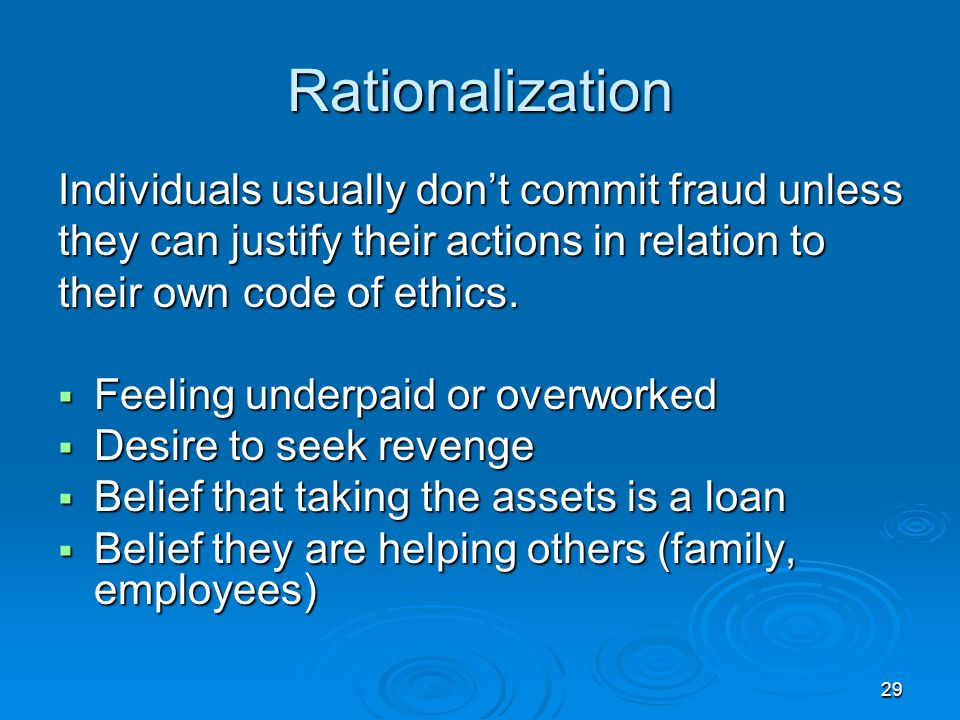 29 Rationalization Individuals usually don't commit fraud unless they can justify their actions in relation to their own code of ethics.  Feeling und