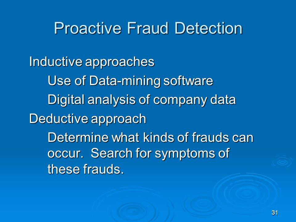 31 Proactive Fraud Detection Inductive approaches Use of Data-mining software Digital analysis of company data Deductive approach Determine what kinds of frauds can occur.