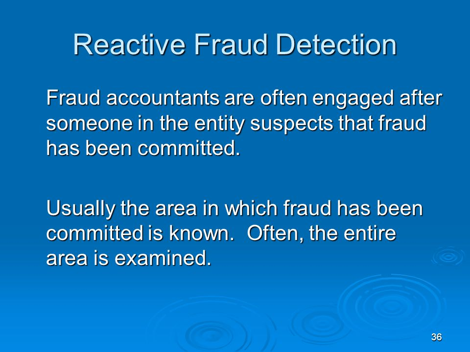 36 Reactive Fraud Detection Fraud accountants are often engaged after someone in the entity suspects that fraud has been committed.