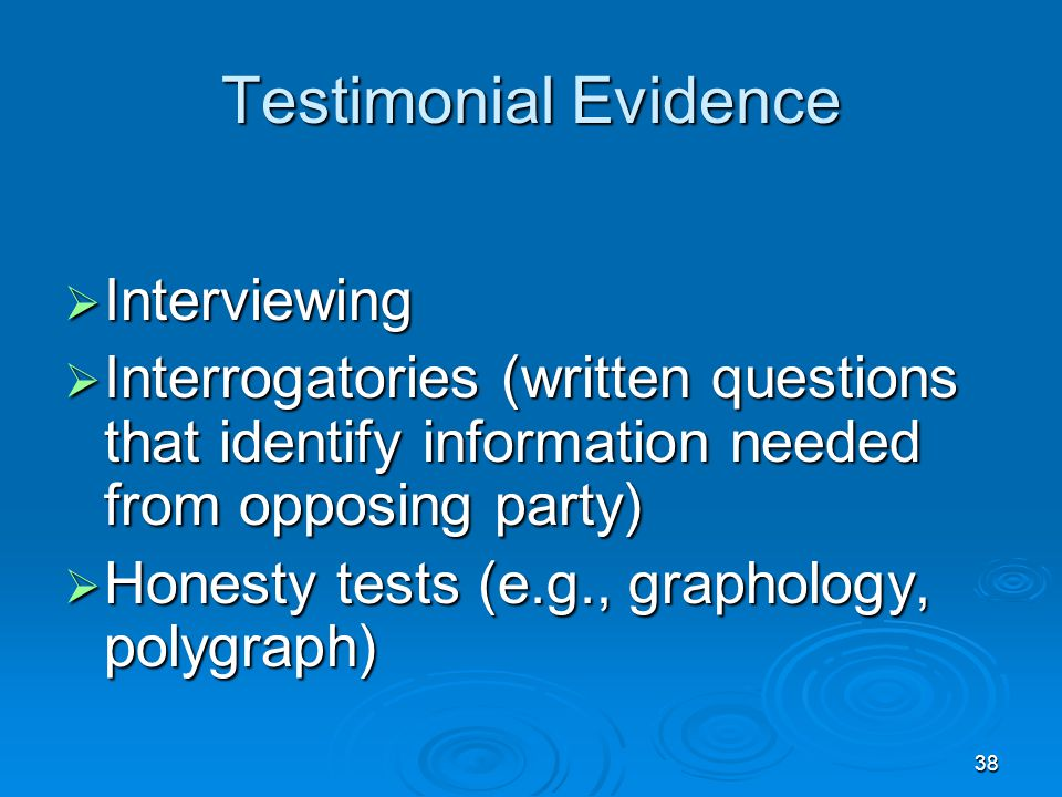 38 Testimonial Evidence  Interviewing  Interrogatories (written questions that identify information needed from opposing party)  Honesty tests (e.g
