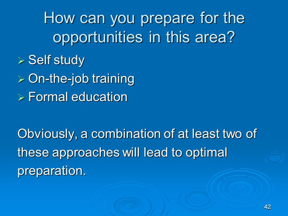 42 How can you prepare for the opportunities in this area?  Self study  On-the-job training  Formal education Obviously, a combination of at least