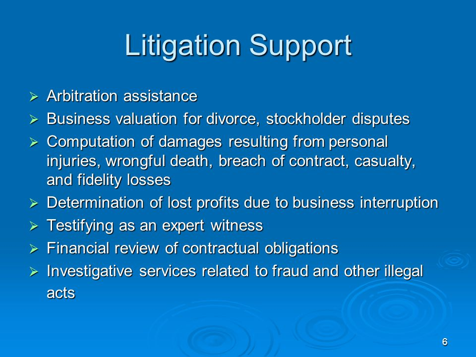 6 Litigation Support  Arbitration assistance  Business valuation for divorce, stockholder disputes  Computation of damages resulting from personal injuries, wrongful death, breach of contract, casualty, and fidelity losses  Determination of lost profits due to business interruption  Testifying as an expert witness  Financial review of contractual obligations  Investigative services related to fraud and other illegal acts