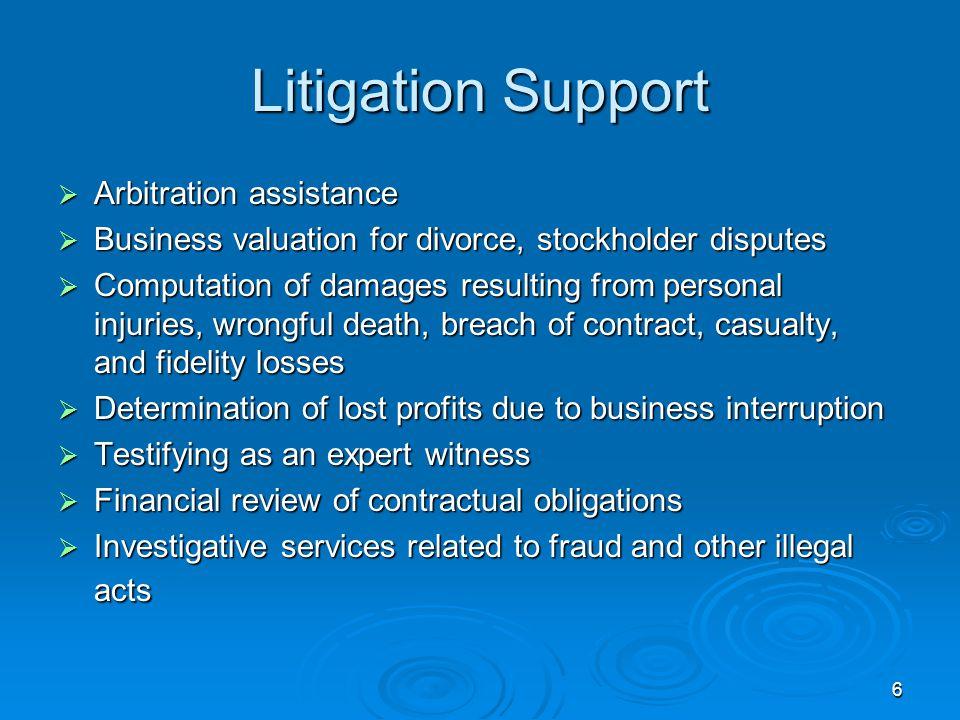 6 Litigation Support  Arbitration assistance  Business valuation for divorce, stockholder disputes  Computation of damages resulting from personal
