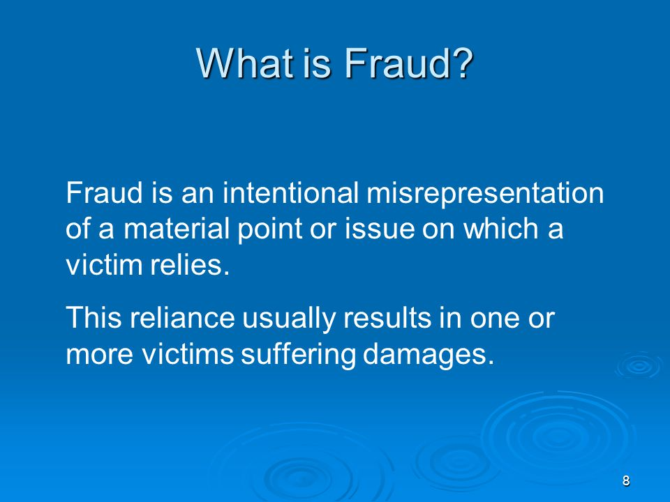 8 What is Fraud? Fraud is an intentional misrepresentation of a material point or issue on which a victim relies. This reliance usually results in one