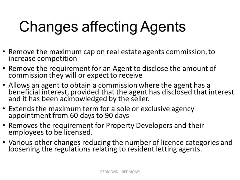 Changes affecting Agents Remove the maximum cap on real estate agents commission, to increase competition Remove the requirement for an Agent to disclose the amount of commission they will or expect to receive Allows an agent to obtain a commission where the agent has a beneficial interest, provided that the agent has disclosed that interest and it has been acknowledged by the seller.