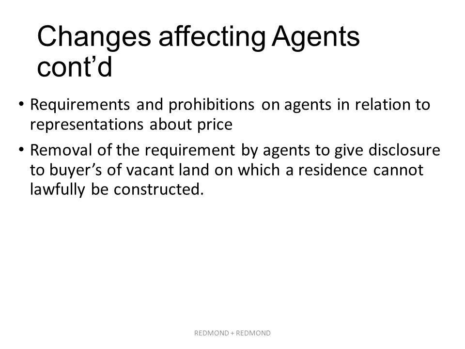 Changes affecting Agents cont'd Requirements and prohibitions on agents in relation to representations about price Removal of the requirement by agents to give disclosure to buyer's of vacant land on which a residence cannot lawfully be constructed.