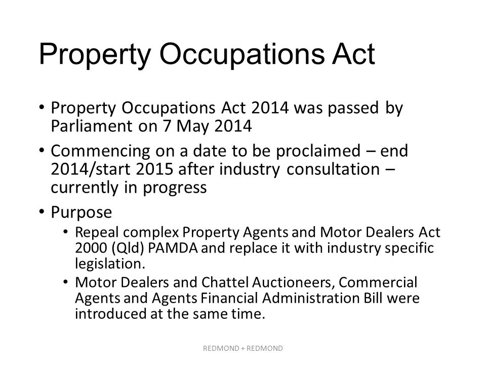Property Occupations Act Property Occupations Act 2014 was passed by Parliament on 7 May 2014 Commencing on a date to be proclaimed – end 2014/start 2015 after industry consultation – currently in progress Purpose Repeal complex Property Agents and Motor Dealers Act 2000 (Qld) PAMDA and replace it with industry specific legislation.