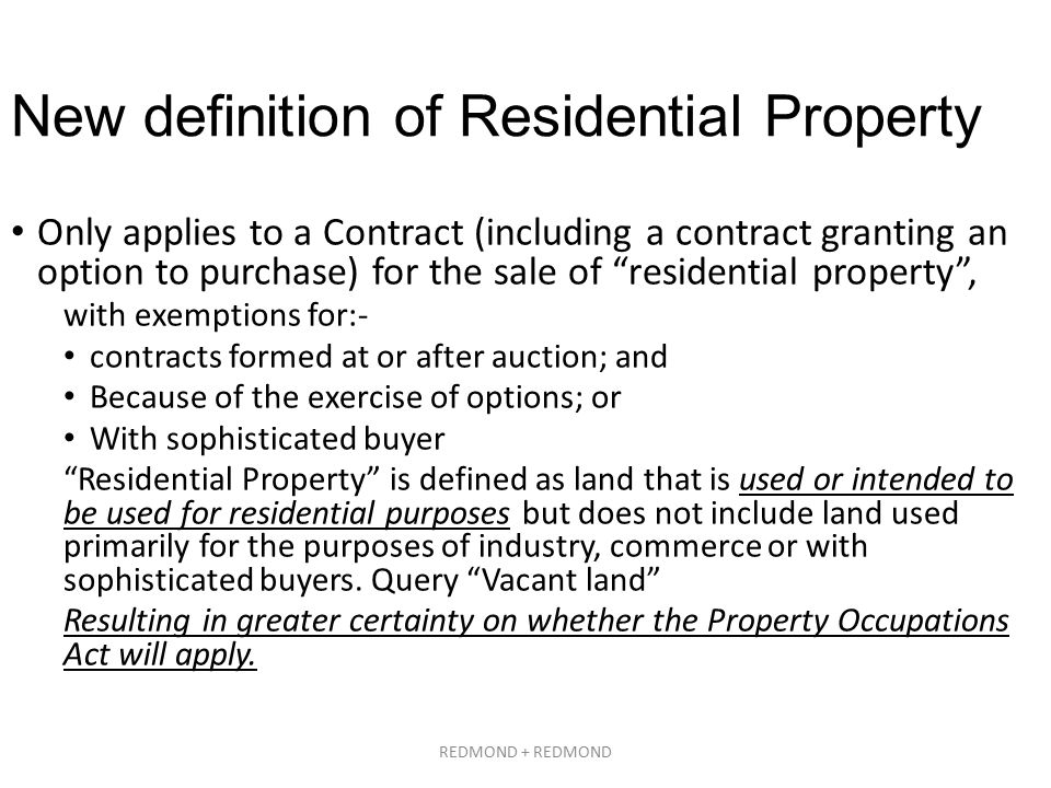 New definition of Residential Property Only applies to a Contract (including a contract granting an option to purchase) for the sale of residential property , with exemptions for:- contracts formed at or after auction; and Because of the exercise of options; or With sophisticated buyer Residential Property is defined as land that is used or intended to be used for residential purposes but does not include land used primarily for the purposes of industry, commerce or with sophisticated buyers.