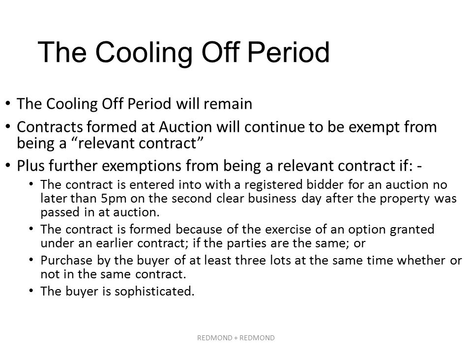 The Cooling Off Period The Cooling Off Period will remain Contracts formed at Auction will continue to be exempt from being a relevant contract Plus further exemptions from being a relevant contract if: - The contract is entered into with a registered bidder for an auction no later than 5pm on the second clear business day after the property was passed in at auction.