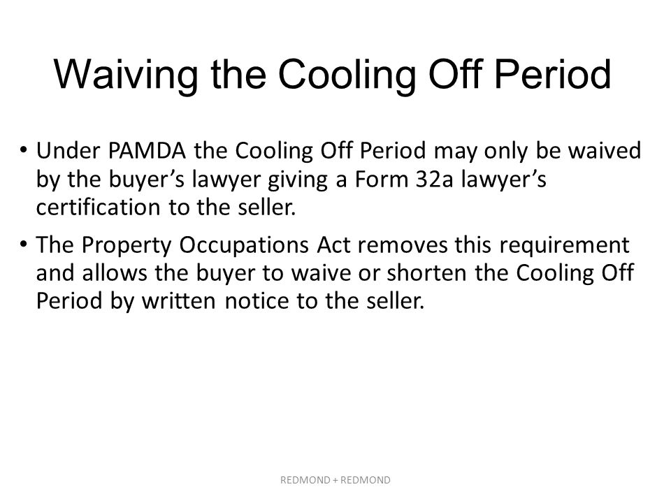 Waiving the Cooling Off Period Under PAMDA the Cooling Off Period may only be waived by the buyer's lawyer giving a Form 32a lawyer's certification to the seller.