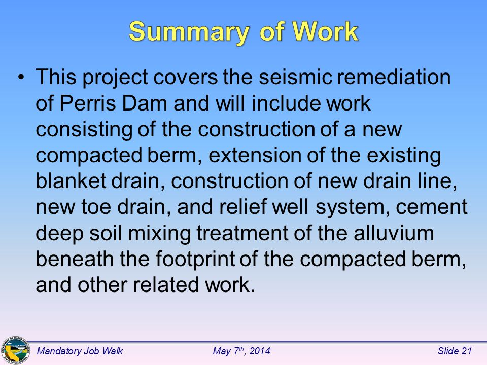 This project covers the seismic remediation of Perris Dam and will include work consisting of the construction of a new compacted berm, extension of the existing blanket drain, construction of new drain line, new toe drain, and relief well system, cement deep soil mixing treatment of the alluvium beneath the footprint of the compacted berm, and other related work.