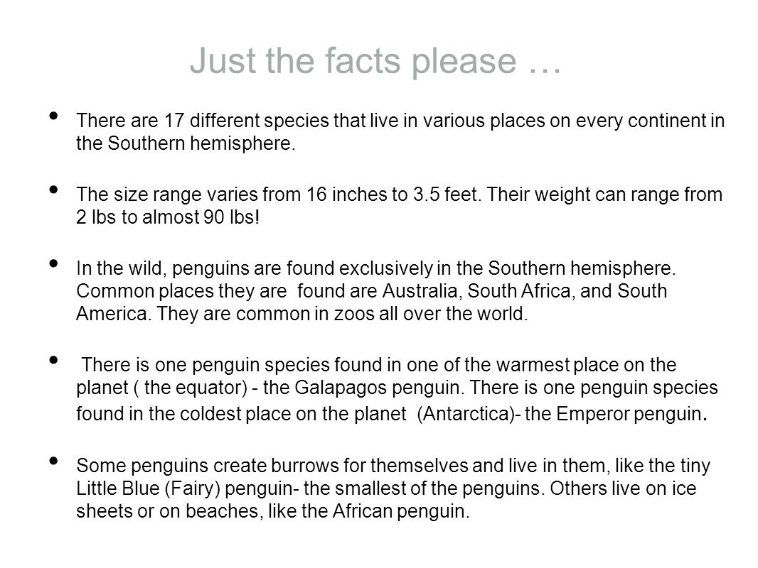 Just the facts please … There are 17 different species that live in various places on every continent in the Southern hemisphere.