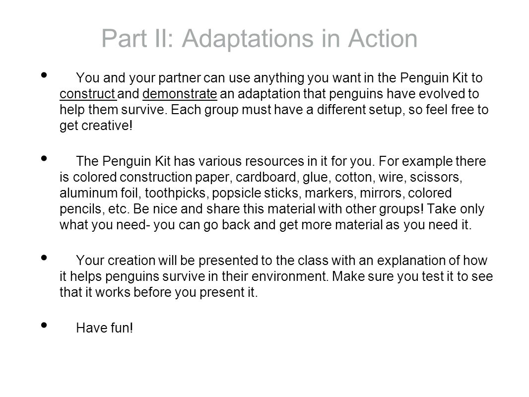 Part II: Adaptations in Action You and your partner can use anything you want in the Penguin Kit to construct and demonstrate an adaptation that penguins have evolved to help them survive.
