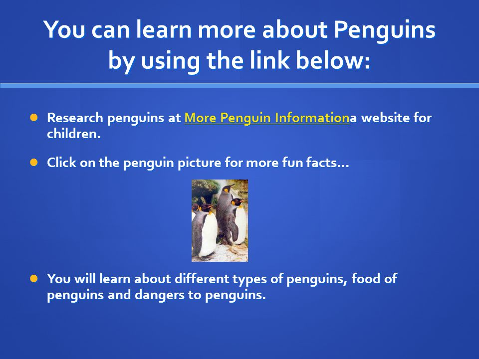 You can learn more about Penguins by using the link below: Research penguins at More Penguin Informationa website for children.