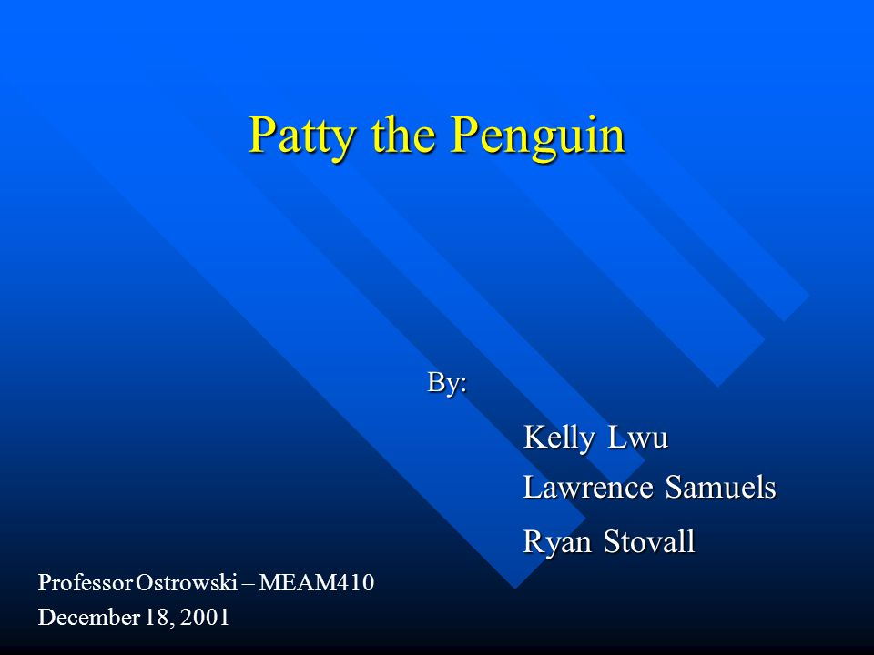 Patty the Penguin By: By: Kelly Lwu Kelly Lwu Lawrence Samuels Lawrence Samuels Ryan Stovall Ryan Stovall Professor Ostrowski – MEAM410 December 18, 2