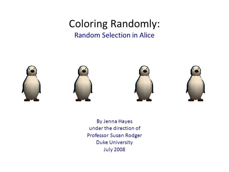 Coloring Randomly: Random Selection in Alice By Jenna Hayes under the direction of Professor Susan Rodger Duke University July 2008