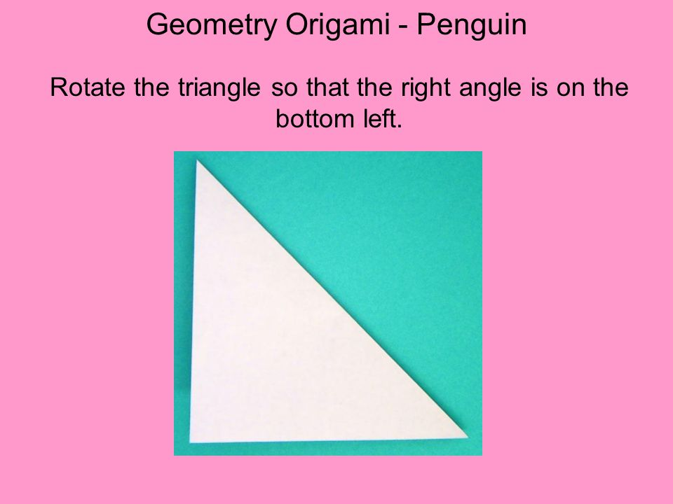 Geometry Origami - Penguin Rotate the triangle so that the right angle is on the bottom left.