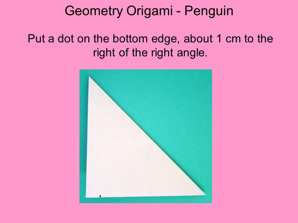 Geometry Origami - Penguin Put a dot on the bottom edge, about 1 cm to the right of the right angle.