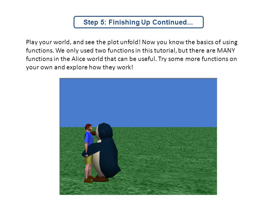 Play your world, and see the plot unfold.Now you know the basics of using functions.