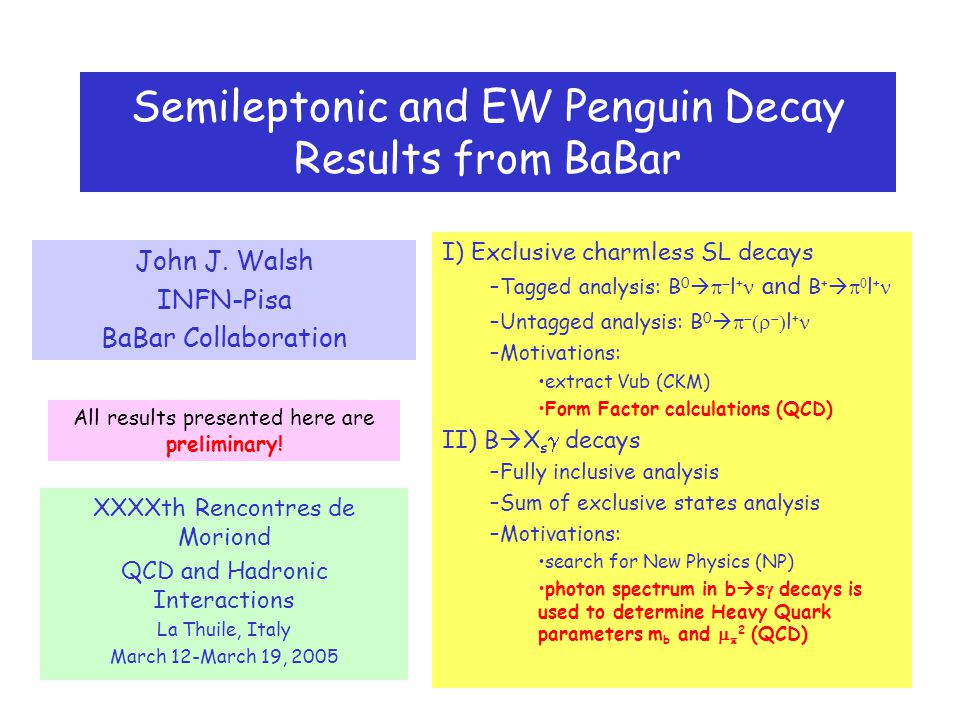 Semileptonic and EW Penguin Decay Results from BaBar John J. Walsh INFN-Pisa BaBar Collaboration XXXXth Rencontres de Moriond QCD and Hadronic Interac
