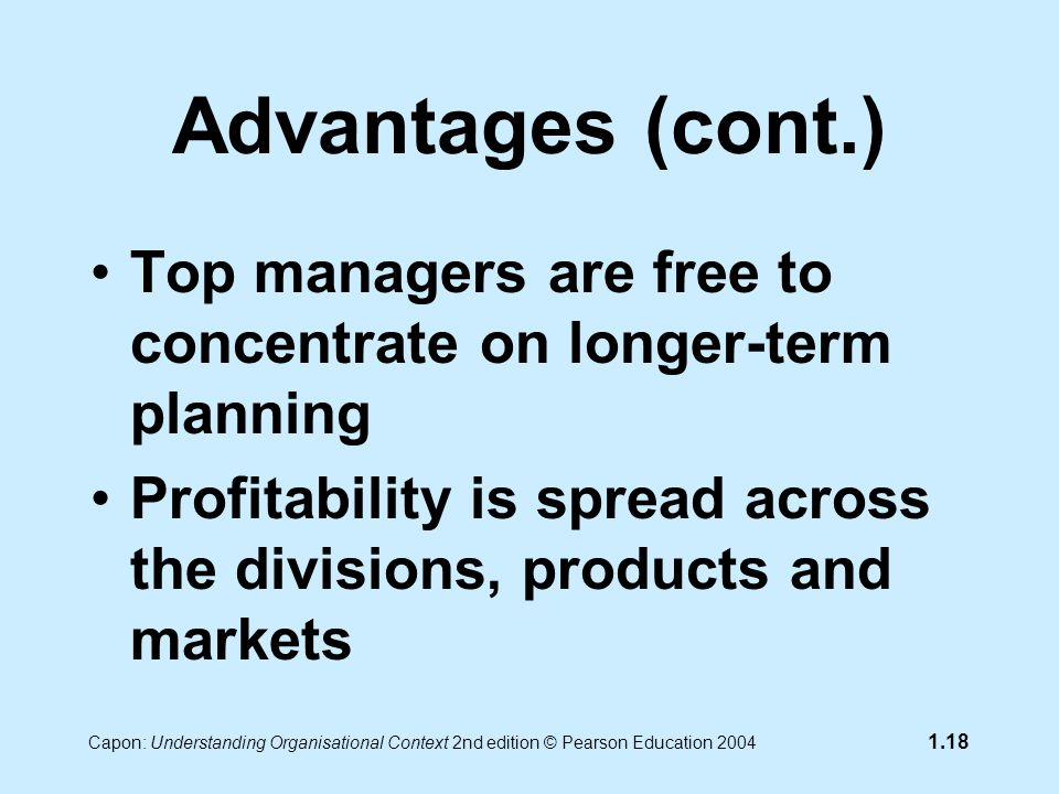 Capon: Understanding Organisational Context 2nd edition © Pearson Education 2004 1.18 Advantages (cont.) Top managers are free to concentrate on longer-term planning Profitability is spread across the divisions, products and markets