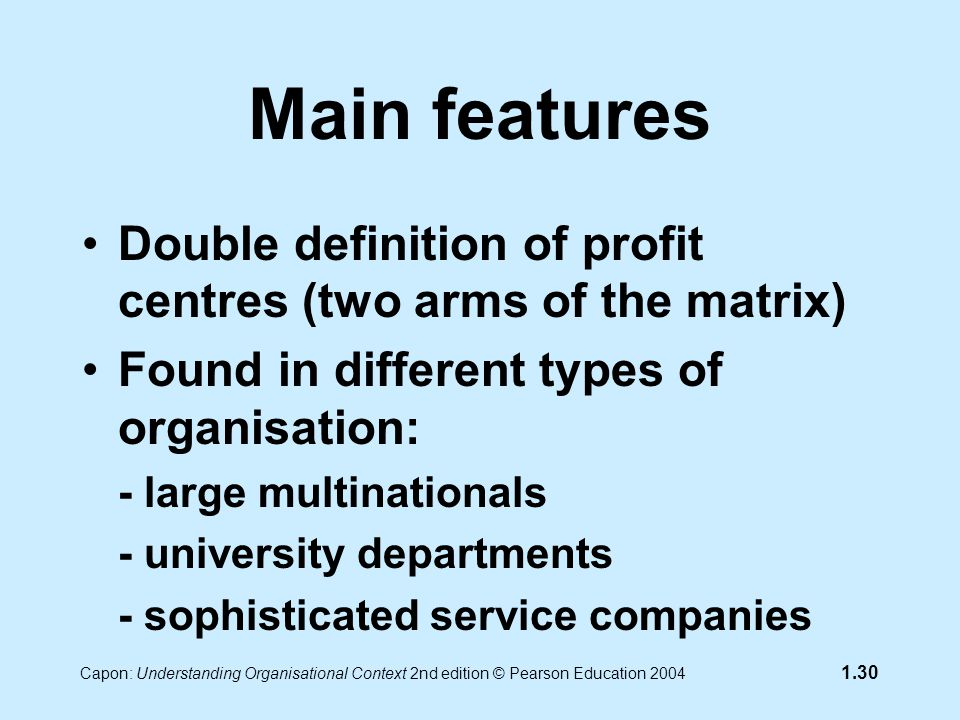 Capon: Understanding Organisational Context 2nd edition © Pearson Education 2004 1.30 Main features Double definition of profit centres (two arms of the matrix) Found in different types of organisation: - large multinationals - university departments - sophisticated service companies
