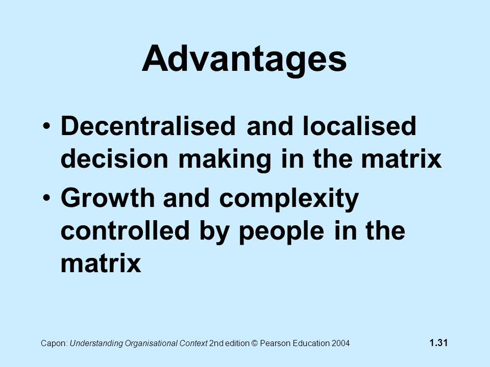 Capon: Understanding Organisational Context 2nd edition © Pearson Education 2004 1.31 Advantages Decentralised and localised decision making in the matrix Growth and complexity controlled by people in the matrix