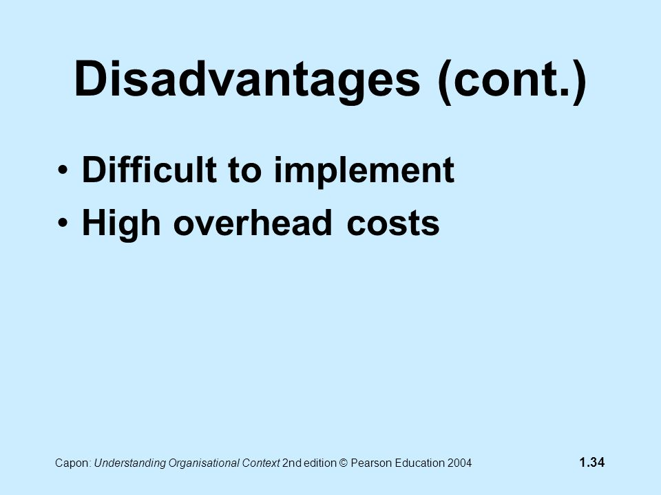 Capon: Understanding Organisational Context 2nd edition © Pearson Education 2004 1.34 Disadvantages (cont.) Difficult to implement High overhead costs