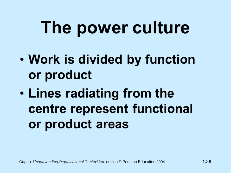 Capon: Understanding Organisational Context 2nd edition © Pearson Education 2004 1.39 The power culture Work is divided by function or product Lines radiating from the centre represent functional or product areas