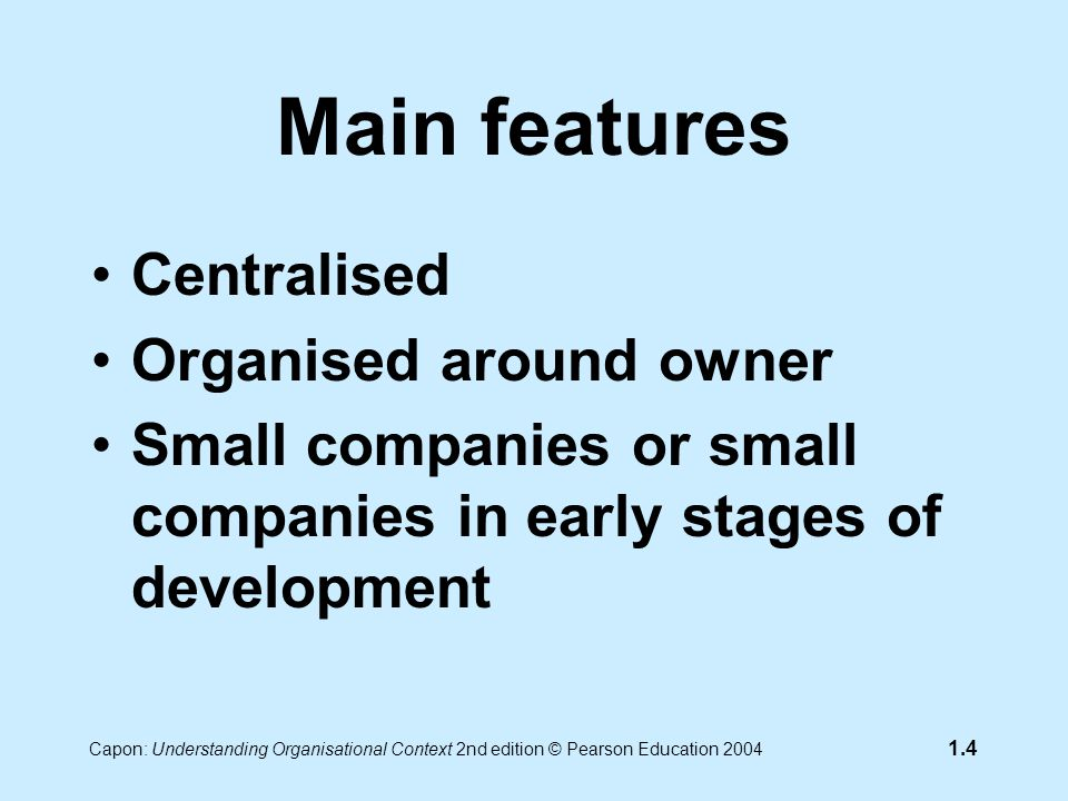 Capon: Understanding Organisational Context 2nd edition © Pearson Education 2004 1.4 Main features Centralised Organised around owner Small companies or small companies in early stages of development