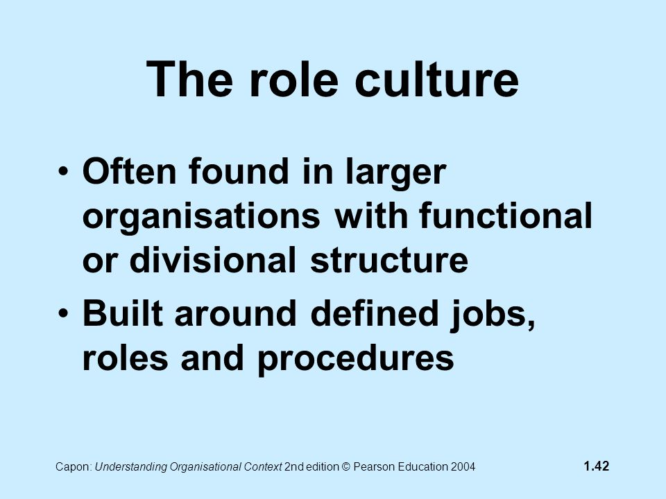 Capon: Understanding Organisational Context 2nd edition © Pearson Education 2004 1.42 The role culture Often found in larger organisations with functional or divisional structure Built around defined jobs, roles and procedures