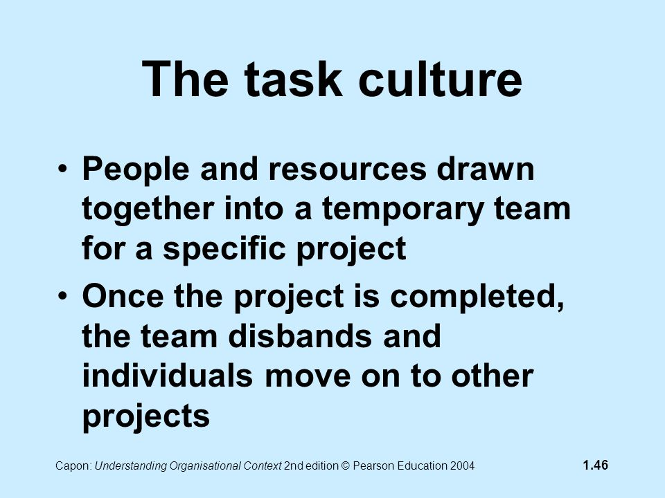 Capon: Understanding Organisational Context 2nd edition © Pearson Education 2004 1.46 The task culture People and resources drawn together into a temporary team for a specific project Once the project is completed, the team disbands and individuals move on to other projects