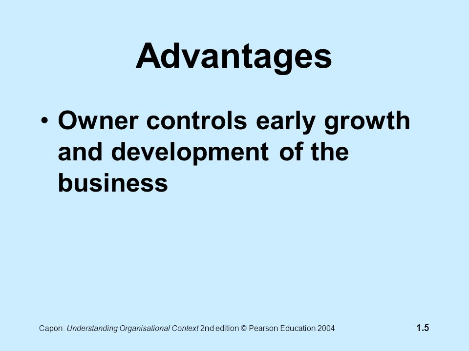 Capon: Understanding Organisational Context 2nd edition © Pearson Education 2004 1.5 Advantages Owner controls early growth and development of the business