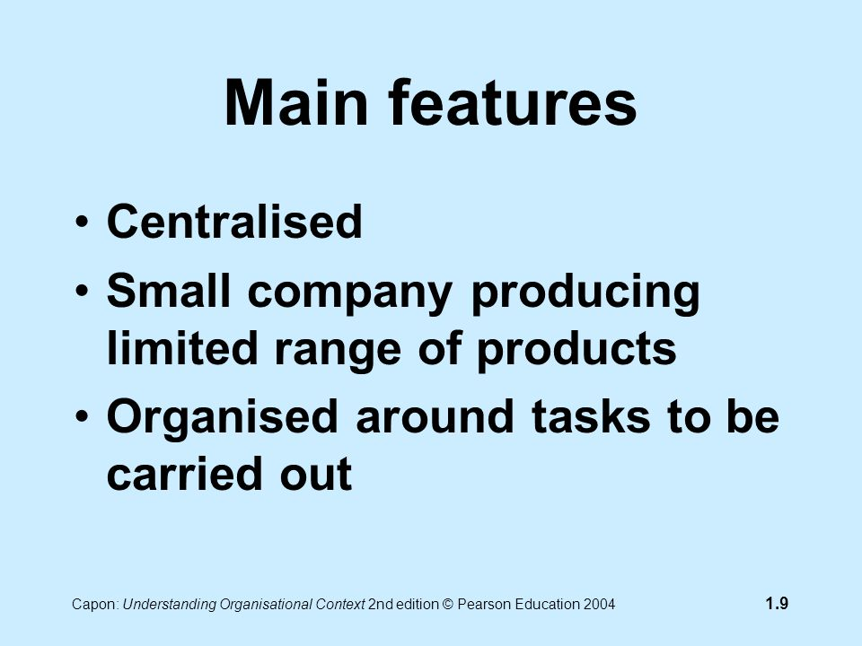 Capon: Understanding Organisational Context 2nd edition © Pearson Education 2004 1.9 Main features Centralised Small company producing limited range of products Organised around tasks to be carried out