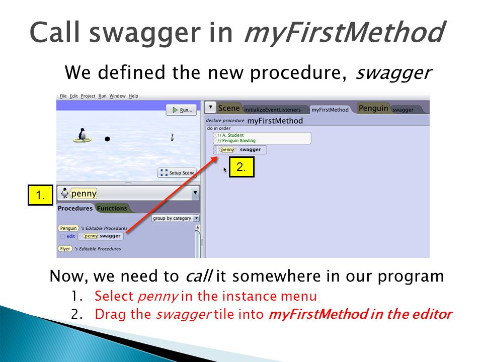 Call swagger in myFirstMethod Now, we need to call it somewhere in our program 1.Select penny in the instance menu 2.Drag the swagger tile into myFirstMethod in the editor We defined the new procedure, swagger 1.