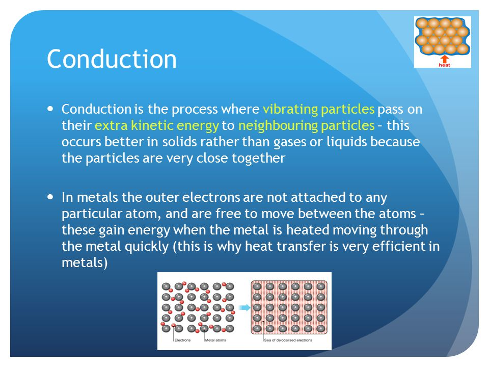 Conduction Conduction is the process where vibrating particles pass on their extra kinetic energy to neighbouring particles – this occurs better in solids rather than gases or liquids because the particles are very close together In metals the outer electrons are not attached to any particular atom, and are free to move between the atoms – these gain energy when the metal is heated moving through the metal quickly (this is why heat transfer is very efficient in metals)