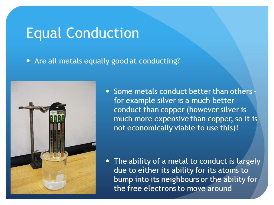 Equal Conduction Are all metals equally good at conducting.