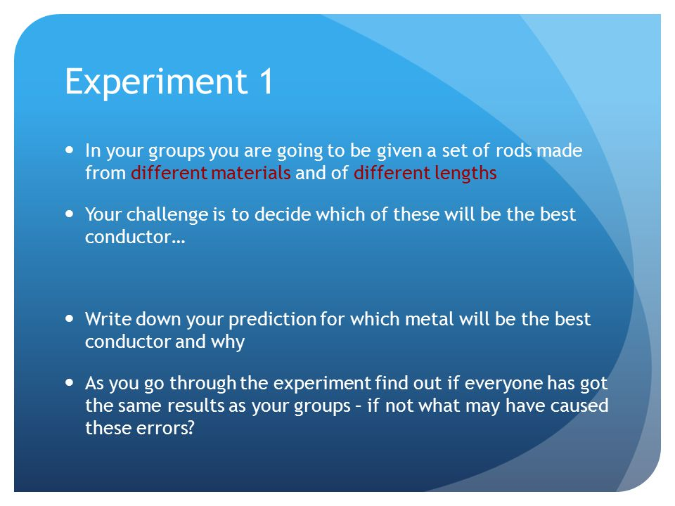 Experiment 1 In your groups you are going to be given a set of rods made from different materials and of different lengths Your challenge is to decide which of these will be the best conductor… Write down your prediction for which metal will be the best conductor and why As you go through the experiment find out if everyone has got the same results as your groups – if not what may have caused these errors?