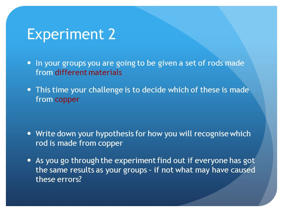 Experiment 2 In your groups you are going to be given a set of rods made from different materials This time your challenge is to decide which of these is made from copper Write down your hypothesis for how you will recognise which rod is made from copper As you go through the experiment find out if everyone has got the same results as your groups – if not what may have caused these errors?