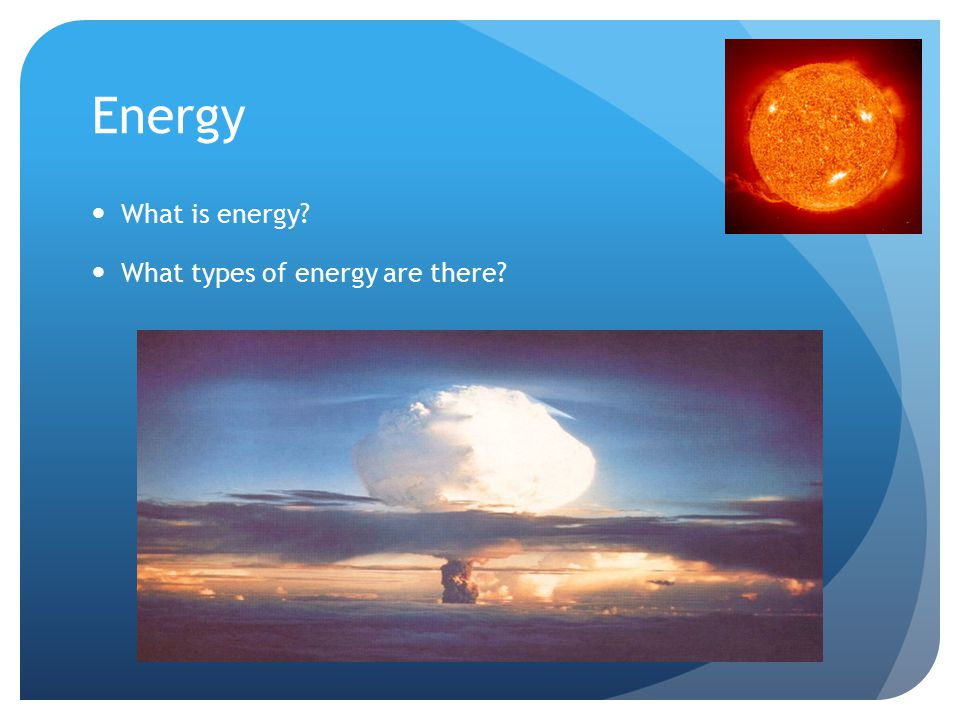Energy Energy is the ability to 'do some work' - everything that happens needs energy (e.g.