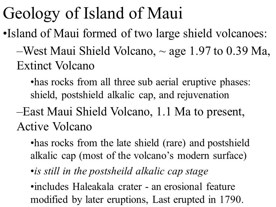 Geology of Island of Maui Island of Maui formed of two large shield volcanoes: –West Maui Shield Volcano, ~ age 1.97 to 0.39 Ma, Extinct Volcano has rocks from all three sub aerial eruptive phases: shield, postshield alkalic cap, and rejuvenation –East Maui Shield Volcano, 1.1 Ma to present, Active Volcano has rocks from the late shield (rare) and postshield alkalic cap (most of the volcano's modern surface) is still in the postsheild alkalic cap stage includes Haleakala crater - an erosional feature modified by later eruptions, Last erupted in 1790.
