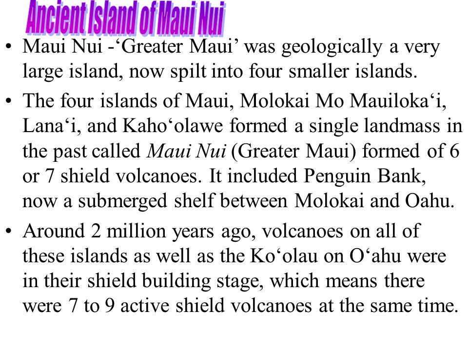 Maui Nui -'Greater Maui' was geologically a very large island, now spilt into four smaller islands.
