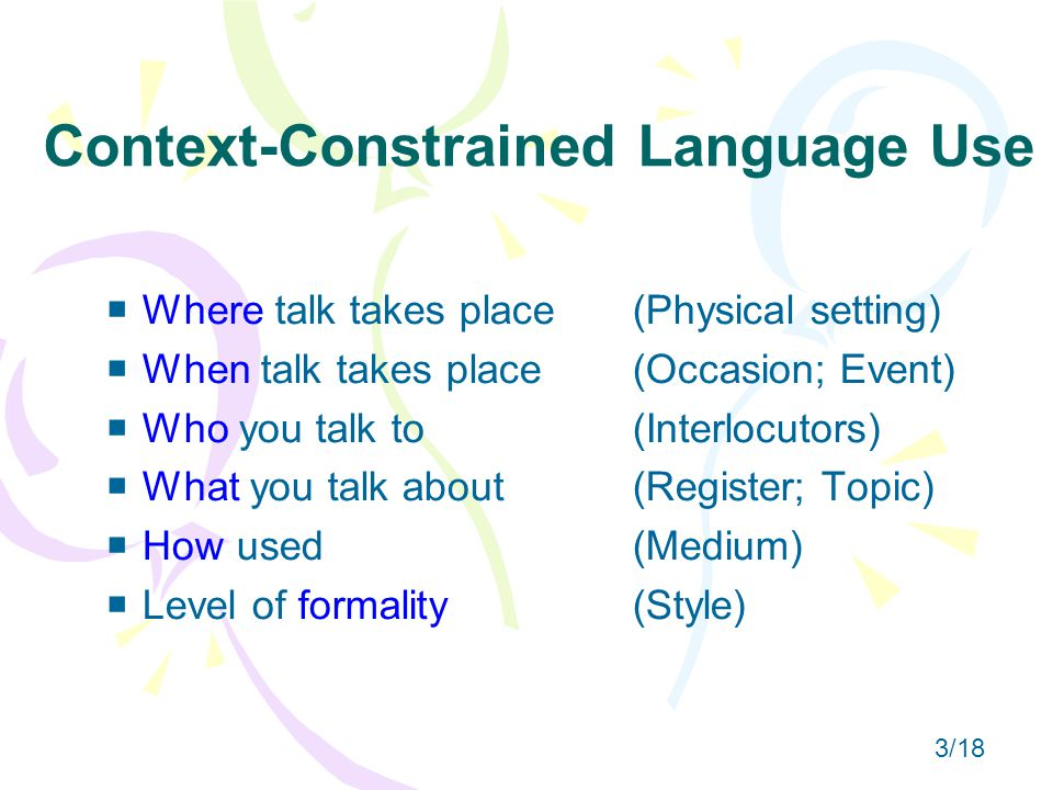 Context-Constrained Language Use  Where talk takes place(Physical setting)  When talk takes place(Occasion; Event)  Who you talk to(Interlocutors)  What you talk about(Register; Topic)  How used(Medium)  Level of formality(Style) 3/18