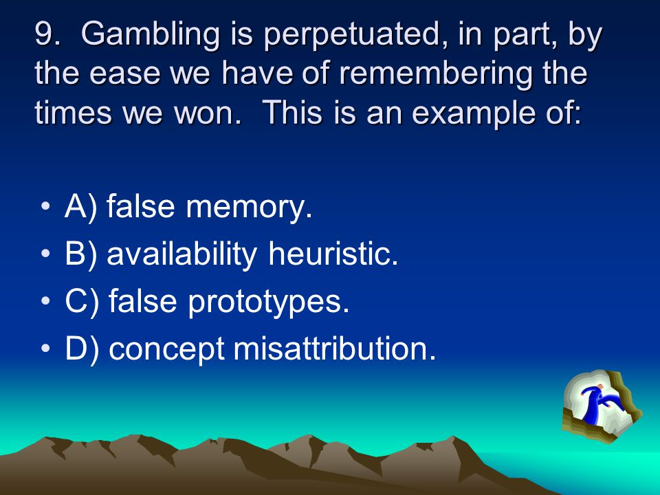 9. Gambling is perpetuated, in part, by the ease we have of remembering the times we won.